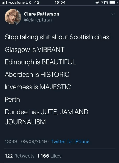 twitter - Text - vodafone UK 4G 71% 10:54 Clare Patterson @clarepttrsn Stop talking shit about Scottish cities! Glasgow is VIBRANT Edinburgh is BEAUTIFUL Aberdeen is HISTORIC Inverness is MAJESTIC Perth Dundee has JUTE, JAM AND JOURNALISM 13:39 09/09/2019 Twitter for iPhone 122 Retweets 1,166 Likes