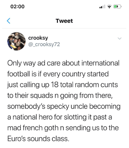 twitter - Text - 02:00 Tweet crooksy @_crooksy72 Only way ad care about international football is if every country started just calling up 18 total random cunts to their squads n going from there, somebody's specky uncle becoming a national hero for slotting it past a mad french goth n sending us to the Euro's sounds class.
