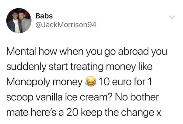 twitter - Text - Babs @JackMorrison94 Mental how when you go abroad you suddenly start treating money like Monopoly money 10 euro for 1 scoop vanilla ice cream? No bother mate here's a 20 keep the change x