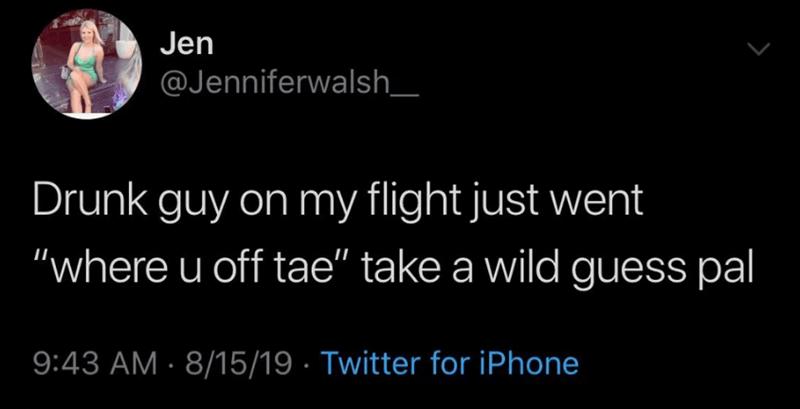 "twitter - Text - Jen @Jenniferwalsh_ Drunk guy on my flight just went ""where u off tae"" take a wild guess pal 9:43 AM 8/15/19 Twitter for iPhone"