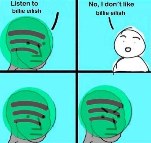 Green - No, I don't like billie eilish Listen to billie eilish