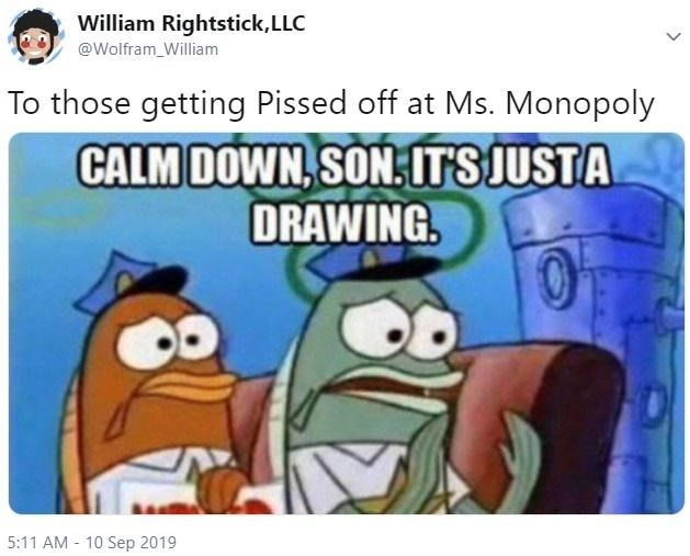 Cartoon - William Rightstick, LLC @Wolfram William To those getting Pissed off at Ms. Monopoly CALM DOWN,SONITS JUSTA DRAWING 5:11 AM 10 Sep 2019