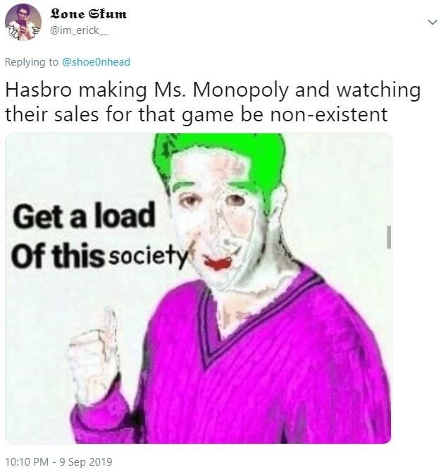 Text - Lone Sfum @im_erick Replying to @shoe0nhead Hasbro making Ms. Monopoly and watching their sales for that game be non-existent Get a load Of this society 10:10 PM 9 Sep 2019