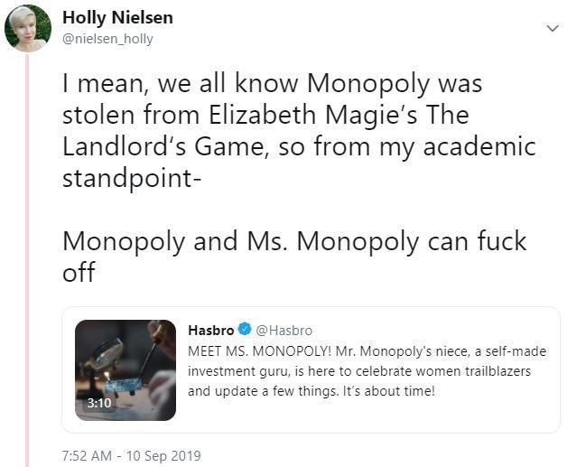 Text - Holly Nielsen @nielsen_holly I mean, we all know Monopoly was stolen from Elizabeth Magie's The Landlord's Game, so from my academic standpoint- Monopoly and Ms. Monopoly can fuck off Hasbro @Hasbro MEET MS. MONOPOLY! Mr. Monopoly's niece, a self-made investment guru, is here to celebrate women trailblazers and update a few things. It's about time! 3:10 7:52 AM 10 Sep 2019