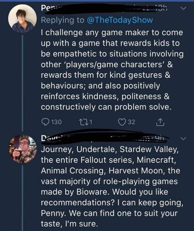 Text - Per Replying to @TheTodayShow I challenge any game maker to come up with a game that rewards kids to be empathetic to situations involving other 'players/game characters' & rewards them for kind gestures & behaviours; and also positively reinforces kindness, politeness & constructively can problem solve. 130 32 Dav Journey, Undertale, Stardew Valley, the entire Fallout series, Minecraft, Animal Crossing, Harvest Moon, the vast majority of role-playing games made by Bioware. Would you like
