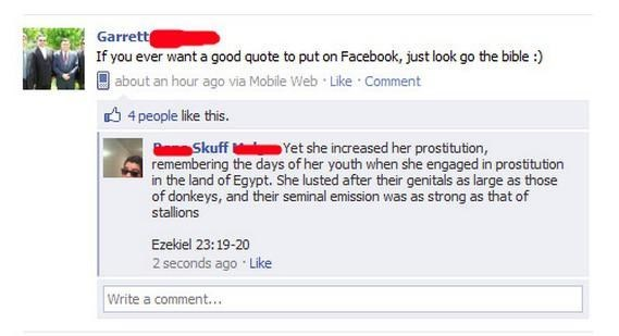 Text - Garrett If you ever want a good quote to put on Facebook, just look go the bible :) | about an hour ago via Mobile Web Like Comment 4people like this. Skuff Yet she increased her prostitution, remembering the days of her youth when she engaged in prostitution in the land of Egypt. She lusted after their genitals as large as those of donkeys, and their seminal emission was as strong as that of stallions Ezekiel 23:19-20 2 seconds ago Like Write a comment...