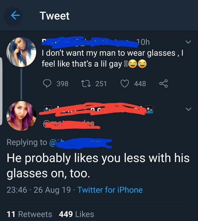 Font - Tweet 10h I don't want my man to wear glasses,I feel like that's a lil gay 398 t 251 448 ea Replying to@ He probably likes you less with his glasses on, too. 23:46 26 Aug 19 Twitter for iPhone 11 Retweets 449 Likes