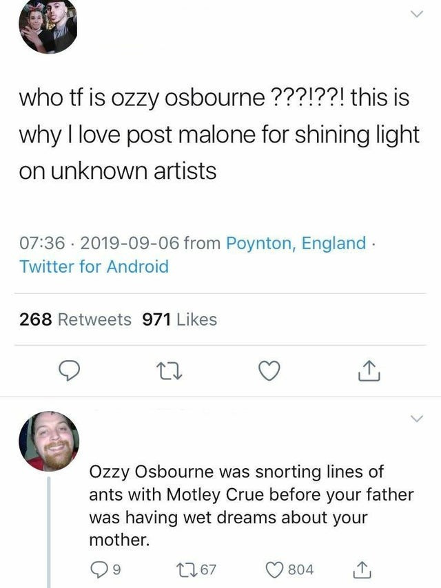 Text - who tf is ozzy osbourne???!??! this is why I love post malone for shining light on unknown artists 07:36 2019-09-06 from Poynton, England Twitter for Android 268 Retweets 971 Likes Ozzy Osbourne was snorting lines of ants with Motley Crue before your father was having wet dreams about your mother. t167 804