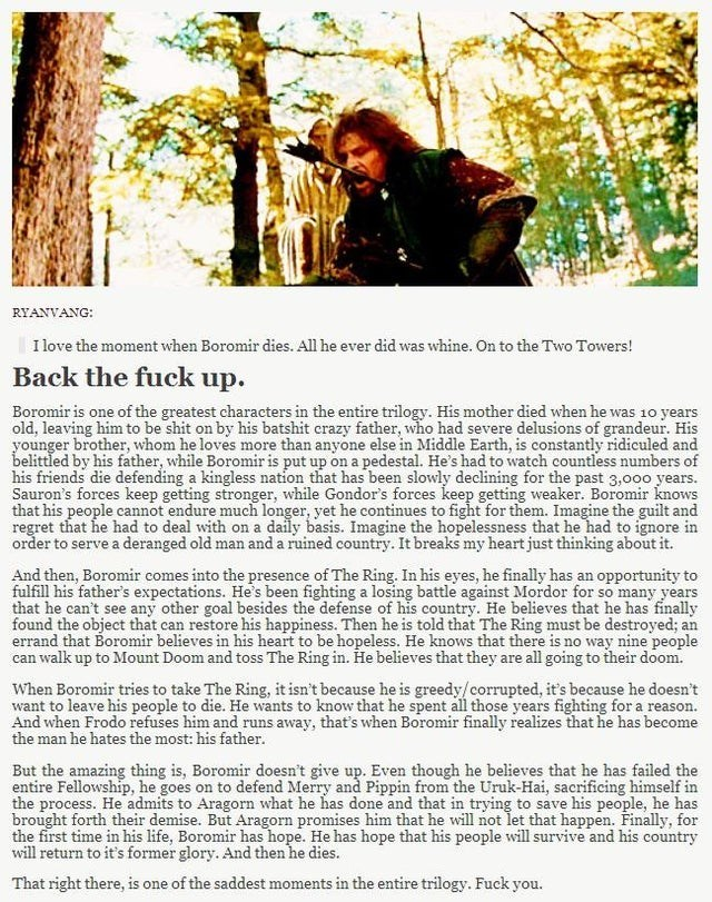 Text - RYANVANG: I love the moment when Boromir dies. All he ever did was whine. On to the Two Towers! Back the fuck up Boromir is one of the greatest characters in the entire trilogy. His mother died when he was 10 years old, leaving him to be shit on by his batshit erazy father, who had severe delusions of grandeur. His younger brother, whom he loves more than anyone else in Middle Earth, is constantly ridiculed and belittled by his father, while Boromir is put up on a pedestal. He's had to wa