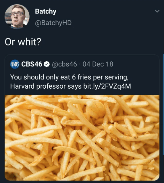 twitter - Junk food - Batchy @BatchyHD Or whit? @cbs46 04 Dec 18 $46 CBS46 You should only eat 6 fries per serving, Harvard professor says bit.ly/2FVZq4M