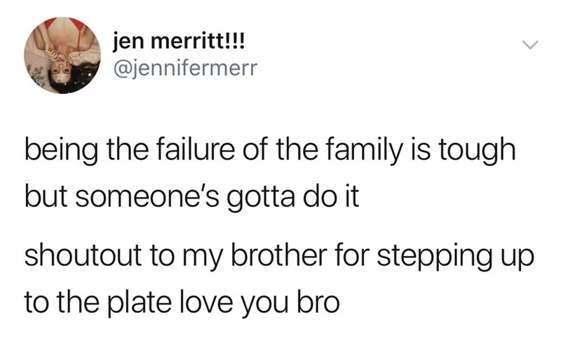 Text - jen merritt!!! @jennifermerr being the failure of the family is tough but someone's gotta do it shoutout to my brother for stepping up to the plate love you bro