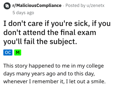 Text - r/MaliciousCompliance Posted by u/zenetx 5 days ago I don't care if you're sick, if you don't attend the final exam you'll fail the subject ос м This story happened to me in my college days many years ago and to this day whenever I remember it, I let out a smile.