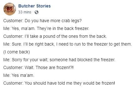 Text - Text - BS Butcher Stories 33 mins Customer: Do you have more crab legs? Me: Yes, ma am. They're in the back freezer. Customer: I'll take a pound of the ones from the back. Me: Sure. I'll be right back, I need to run to the freezer to get them. (come back) Me: Sorry for your wait, someone had blocked the freezer Customer: Wait. Those are frozen!?! Me: Yes ma'am. Customer: You should have told me they would be frozen!