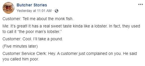 """Text - BSButcher Stories Yesterday at 11:01 AM Customer: Tell me about the monk fish. Me: It's great! It has a real sweet taste kinda like a lobster. In fact, they used to call it """"the poor man's lobster. Customer: Cool. I'l take a pound. (Five minutes later) Customer Service Clerk: Hey. A customer just complained on you. He said you called him poor"""