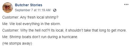 Text - BS Butcher Stories September 7 at 11:19 AM- Customer: Any fresh local shrimp? Me: We lost everything in the storm. Customer: Why the hell not?! Its local, it shouldn't take that long to get more. Me: Shrimp boats don't run during a hurricane (He stomps away)