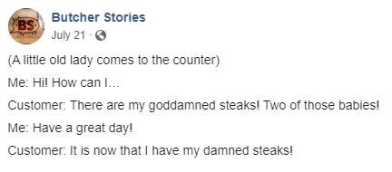 Text - BS Butcher Stories July 21- (A little old lady comes to the counter) Me: Hil How can I. Customer: There are my goddamned steaks! Two of those babies! Me: Have a great day! Customer: It is now that I have my damned steaks!