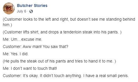 Text - Text - BS Butcher Stories July 6 (Customer looks to the left and right, but doesn't see me standing behind him.) (Customer lifts shirt, and drops a tenderloin steak into his pants.) Me: Um...excuse me. Customer: Aww manl You saw that? Me: Yes. I did. (He pulls the steak out of his pants and tries to hand it to me.) Me: I don't want to touch that! Customer: It's okay. It didn't touch anything. I have a real small penis.