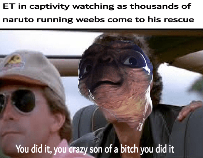 Photo caption - ET in captivity watching as thousands of naruto running weebs come to his rescue You did it, you crazy son of a bitch you did it