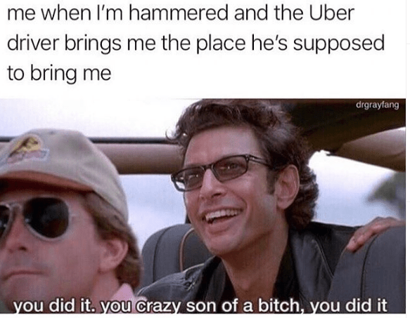 Eyewear - me when I'm hammered and the Uber driver brings me the place he's supposed to bring me drgrayfang you did it. you crazy son of a bitch, you did it