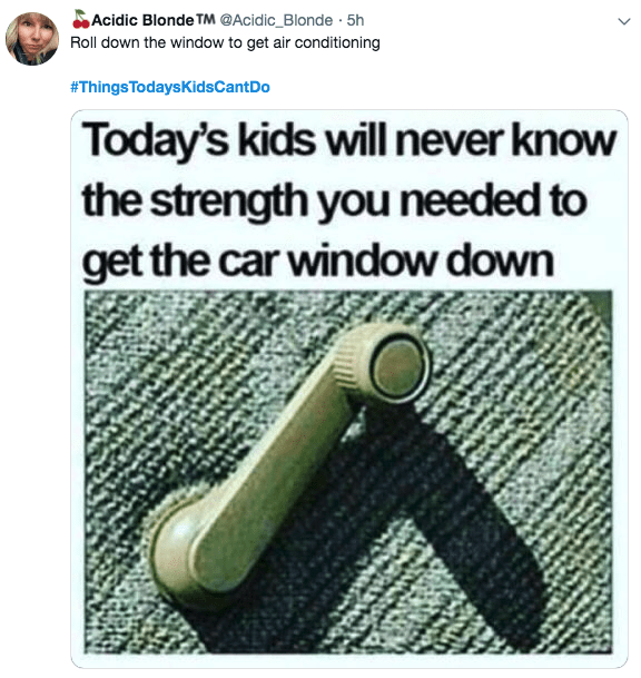 Text - Acidic Blonde TM @Acidic_Blonde5h Roll down the window to get air conditioning #ThingsTodaysKidsCantDo Today's kids will never know the strength you needed to get the car window down
