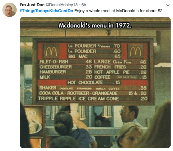 Text - I'm Just Dan @DanielAshley13 6h #ThingsTodaysKidsCantDo Enjoy a whole meal at McDonald's for about $2. Mcdonald's menu in 1972 POUNDER 70 60 65 48 LARGE Order Fres 33 FRENCH FRIES 28 HOT APPLE PIE 20 COFFEE 15 POUNDER BIG MAC FILET-O-FISH CHEESEBURGER HAMBURGER MILK 46 26 26 15 HOT CHOCOLATE SHAKESoo COCA COLA-ROOTBEER-ORANGEADE TRIPPLE RIPPLE ICE CREAM CONE 35 15&.20 20 WLLA COFEE