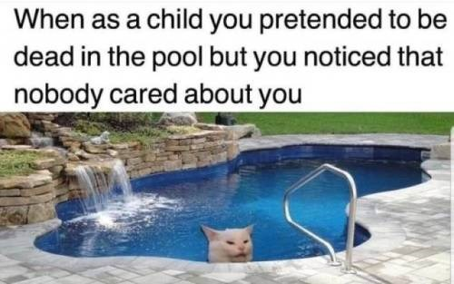 Water - When as a child you pretended to be dead in the pool but you noticed that nobody cared about you