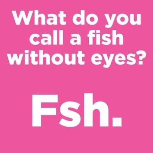 Text - What do you call a fish without eyes? Fsh.