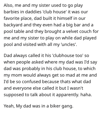 Text - Also, me and my sister used to go play barbies in daddies 'club house' it was our favorite place, dad built it himself in our backyard and they even had a big bar and a pool table and they brought a velvet couch for me and my sister to play on while dad played pool and visited with all my 'uncles' Dad always called it his 'clubhouse too' so when people asked where my dad was I'd say dad was probably in his club house, to which my mom would always get so mad at me and I'd be so confused be