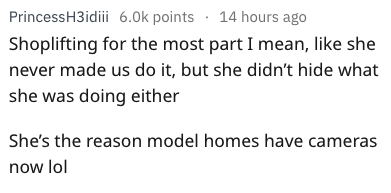 Text - PrincessH3idiii 6.0k points 14 hours ago Shoplifting for the most part I mean, like she never made us do it, but she didn't hide what she was doing either She's the reason model homes have cameras now lol