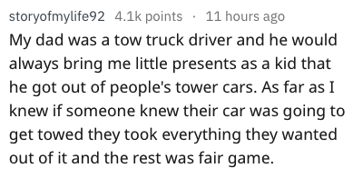 Text - storyofmylife92 4.1k points 11 hours ago My dad was a tow truck driver and he would always bring me little presents as a kid that he got out of people's tower cars. As far as I knew if someone knew their car was going to get towed they took everything they wanted out of it and the rest was fair game.