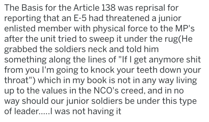 """revenge - Text - The Basis for the Article 138 was reprisal for reporting that an E-5 had threatened a junior enlisted member with physical force to the MP's after the unit tried to sweep it under the rug(He grabbed the soldiers neck and told him something along the lines of """"If I get anymore shit from you I'm going to knock your teeth down your throat"""") which in my book is not in any way living up to the values in the NCO's creed, and in no way should our junior soldiers be under this type of l"""