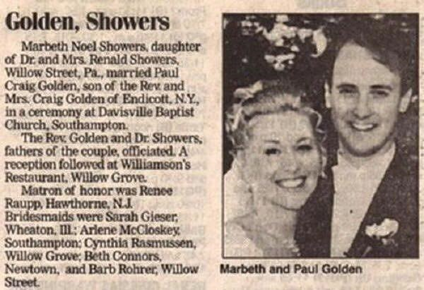 People - Golden, Showers Marbeth Noel Showers, daughter of Dr and Mrs Renald Showers Willow Street, Pa., married Paul Craig Golden, son of the Rev and Mrs Craig Golden of Endicott, N.Y, in a ceremony at Davisville Baptist Church, Southampton The Rev Golden and Dr Showers fathers of the couple, officiated. A reception followed at Williamson's Restaurant. Willow Grove Matron of honor was Renee Raupp, Hawthorne, NJ Bridesmaids were Sarah Gieser Wheaton, Il: Arlene McCloskey Southampton: Cynthia Ras