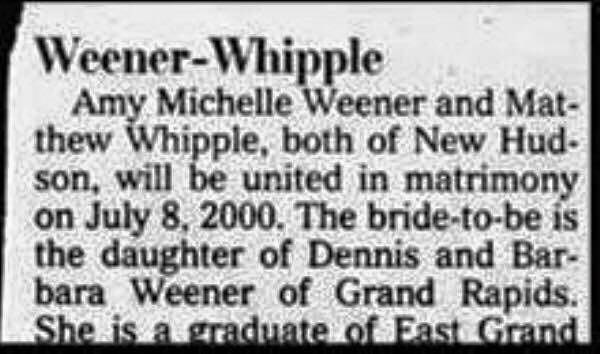 Text - Weener-Whipple Amy Michelle Weener and Mat- thew Whipple, both of New Hud- son, will be united in matrimony on July 8, 2000. The bride-to-be is the daughter of Dennis and Bar- bara Weener of Grand Rapids. She is a graduate of East Grand