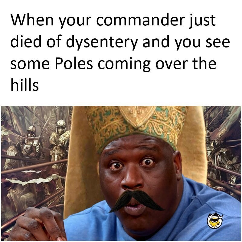 People - When your commander just died of dysentery and you see some Poles coming over the hills