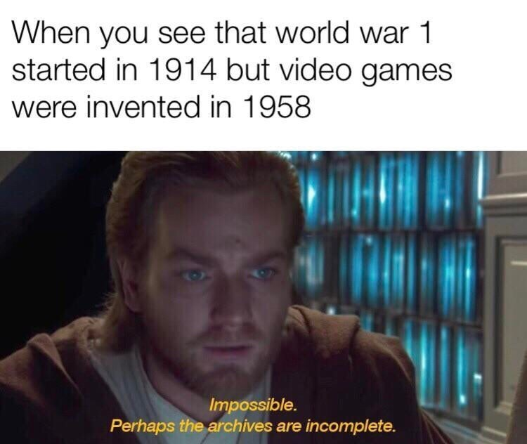 Text - When you see that world war 1 started in 1914 but video games were invented in 1958 Impossible. Perhaps the archives are incomplete.