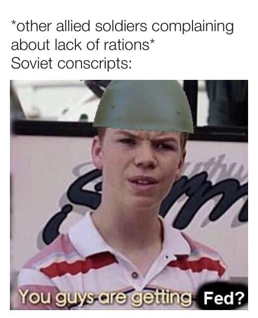 Photo caption - *other allied soldiers complaining about lack of rations* Soviet conscripts: You guys-are getting Fed?
