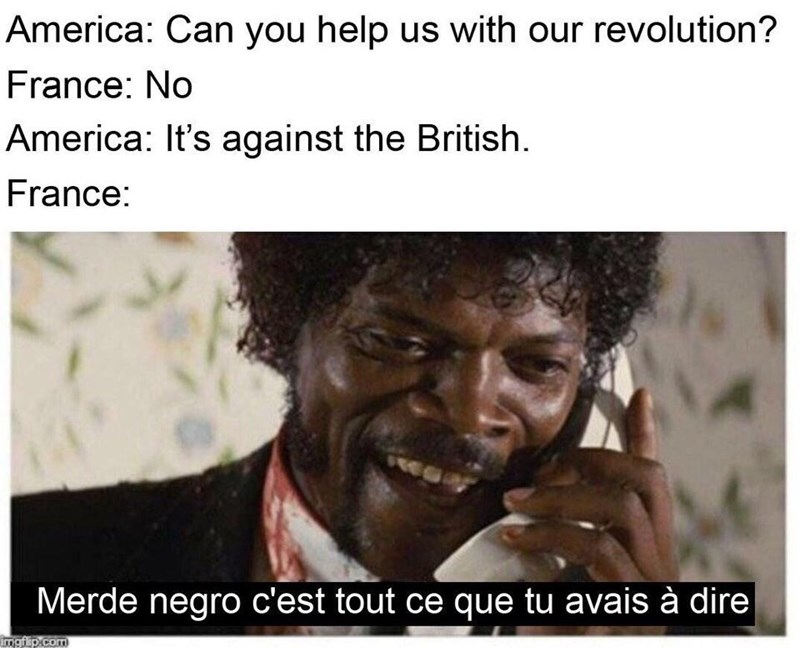 Text - America: Can you help us with our revolution? France: No America: It's against the British. France: Merde negro c'est tout ce que tu avais à dire mgfip.com