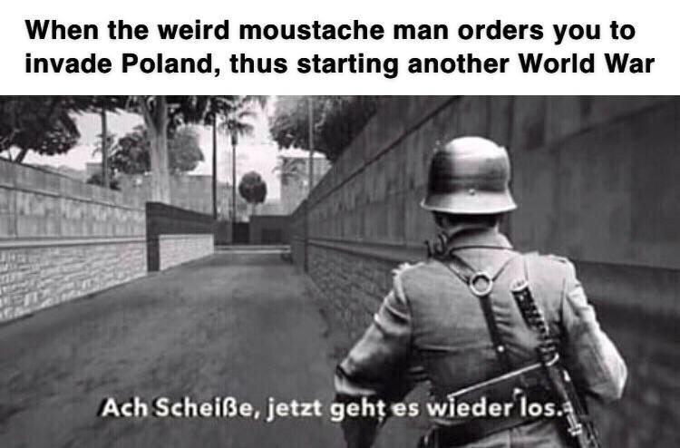 Organism - When the weird moustache man orders you to invade Poland, thus starting another World War Ach Scheiße, jetzt geht es wieder los OEMLEN