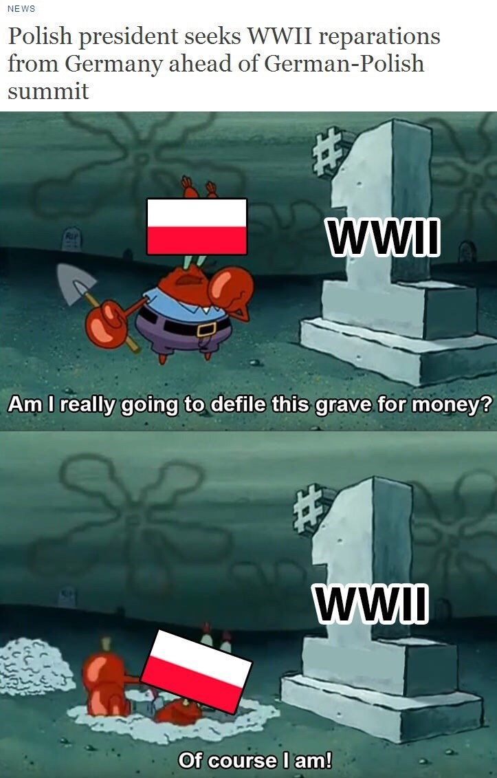 Games - NEWS Polish president seeks WWII reparations from Germany ahead of German-Polish summit ww Am I really going to defile this grave for money? wwI Of course I am!