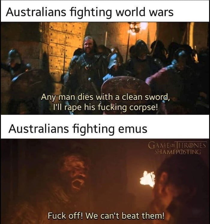 Text - Australians fighting world wars Any man dies with a clean sword, Ill rape his fucking corpse! Australians fighting emus GAME RONES SHAMEPOSTING Fuck off! We can't beat them!
