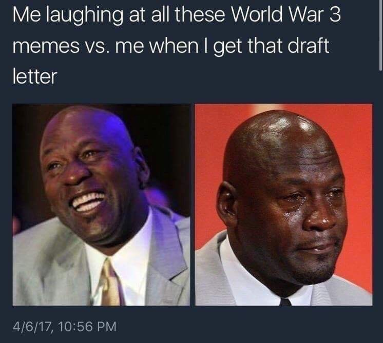 People - Me laughing at all these World War 3 memes vs. mE when I get that draft letter 4/6/17, 10:56 PM