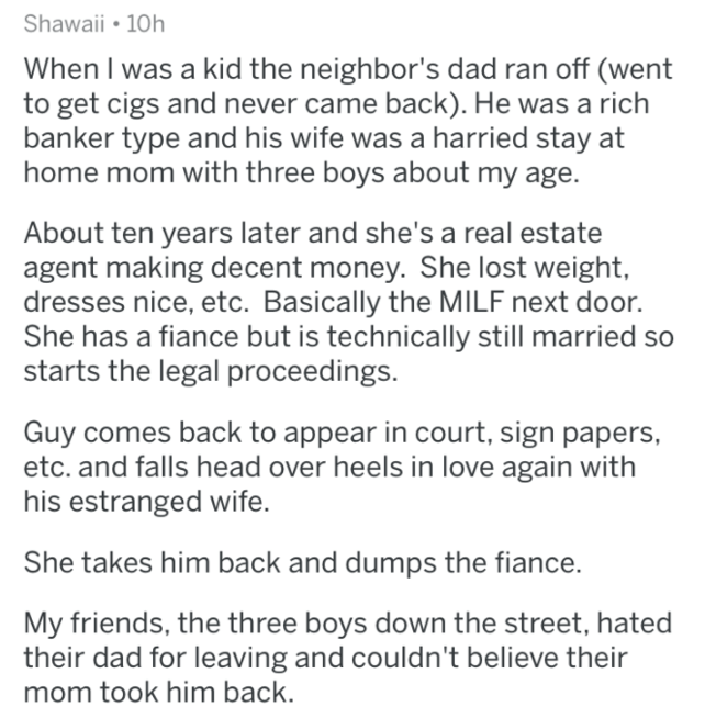 askreddit - Text - Shawaii 10h When I was a kid the neighbor's dad ran off (went to get cigs and never came back). He was a rich banker type and his wife was a harried stay at home mom with three boys about my age. About ten years later and she's a real estate agent making decent money. She lost weight, dresses nice, etc. Basically the MILF next door. She has a fiance but is technically still married so starts the legal proceedings. Guy comes back to appear in court, sign papers, etc. and falls