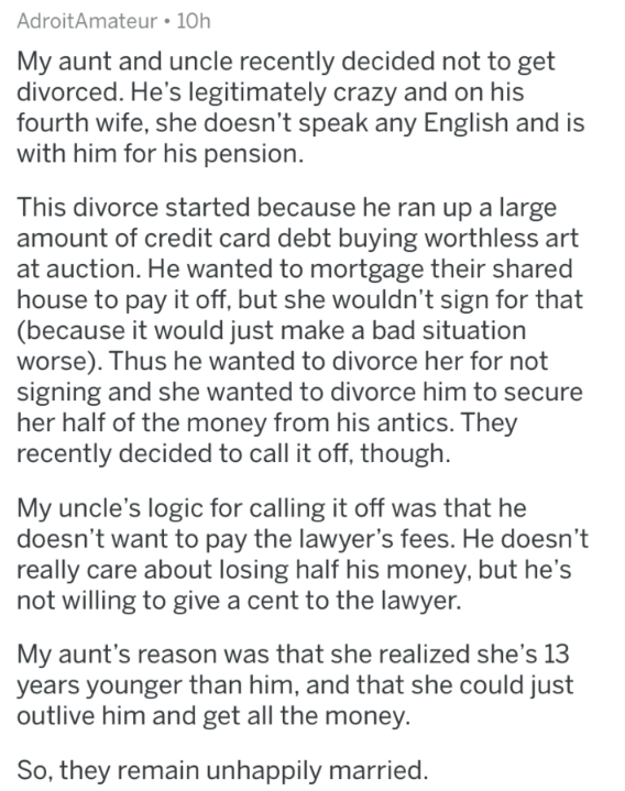 askreddit - Text - AdroitAmateur 10h My aunt and uncle recently decided not to get divorced. He's legitimately crazy and on his fourth wife, she doesn't speak any English and is with him for his pension. This divorce started because he ran up a large amount of credit card debt buying worthless art at auction. He wanted to mortgage their shared house to pay it off, but she wouldn't sign for that (because it would just make a bad situation worse). Thus he wanted to divorce her for not signing and