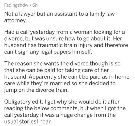 askreddit - Text - Fadingshdw 6h Not a lawyer but an assistant to a family law attorney Had a call yesterday from a woman looking for a divorce, but was unsure how to go about it. Her husband has traumatic brain injury and therefore can't sign any legal papers himself The reason she wants the divorce though is so that she can be paid for taking care of her husband. Apparently she can't be paid as in home care while they're married so she decided to jump on the divorce train. Obligatory edit: I g