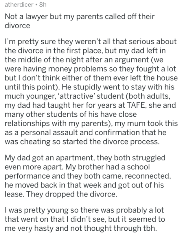 askreddit - Text - atherdicer 8h Not a lawyer but my parents called off their divorce I'm pretty sure they weren't all that serious about the divorce in the first place, but my dad left in the middle of the night after an argument (we were having money problems so they fought a lot but I don't think either of them ever left the house until this point). He stupidly went to stay with his much younger, 'attractive' student (both adults, my dad had taught her for years at TAFE, she and many other st