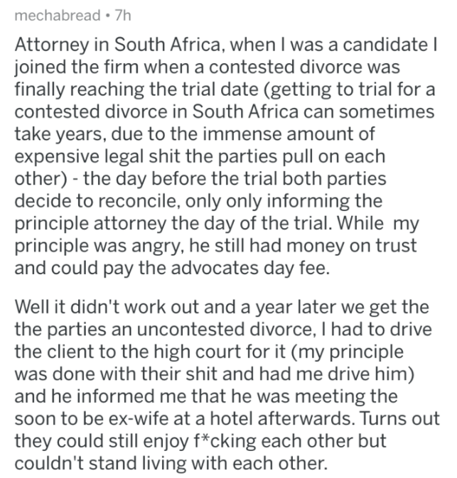askreddit - Text - mechabread 7h Attorney in South Africa, when I was a candidate I joined the firm when a contested divorce was finally reaching the trial date (getting to trial for a contested divorce in South Africa can sometimes take years, due to the immense amount of expensive legal shit the parties pull on each other) the day before the trial both parties decide to reconcile, only only informing the principle attorney the day of the trial. While my principle was angry, he still had money