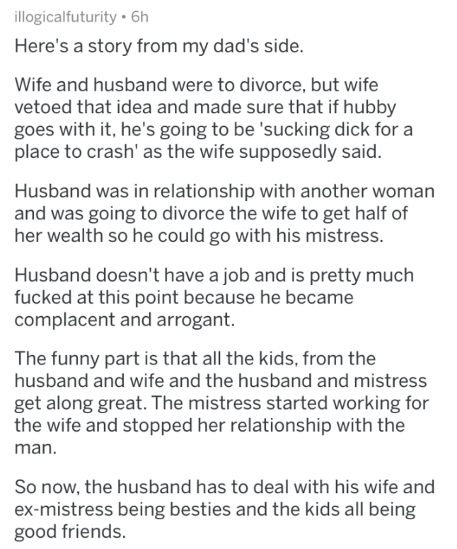 askreddit - Text - illogicalfuturity 6h Here's a story from my dad's side. Wife and husband were to divorce, but wife vetoed that idea and made sure that if hubby goes with it, he's going to be 'sucking dick for a place to crash' as the wife supposedly said. Husband was in relationship with another woman and was going to divorce the wife to get half of her wealth so he could go with his mistress. Husband doesn't have a job and is pretty much fucked at this point because he became complacent and