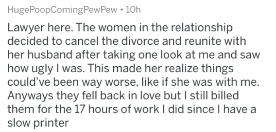 askreddit - Text - HugePoopComing PewPew 10h Lawyer here. The women in the relationship decided to cancel the divorce and reunite with her husband after taking one look at me and saw how ugly I was. This made her realize things could've been way worse, like if she was with me. Anyways they fell back in love but I still billed them for the 17 hours of work I did since I have a slow printer