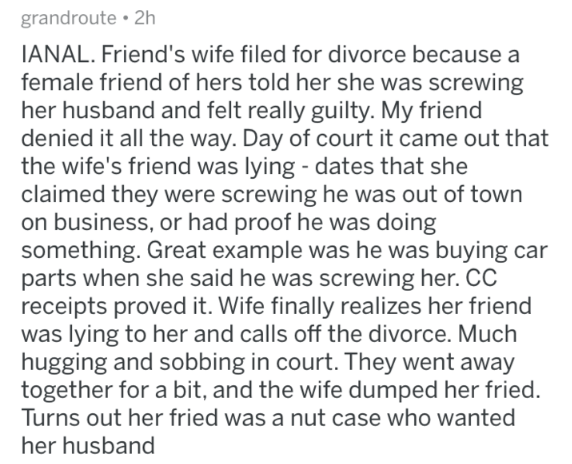 askreddit - Text - grandroute 2h IANAL. Friend's wife filed for divorce because a female friend of hers told her she was screwing her husband and felt really guilty. My friend denied it all the way. Day of court it came out that the wife's friend was lying - dates that she claimed they were screwing he was out of town on business, or had proof he was doing something. Great example was he was buying car parts when she said he was screwing her. CC receipts proved it. Wife finally realizes her frie