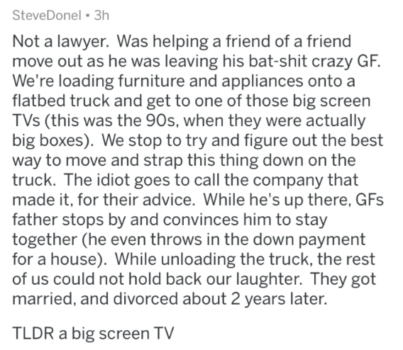askreddit - Text - SteveDonel 3h Not a lawyer. Was helping a friend of a friend move out as he was leaving his bat-shit crazy GF. We're loading furniture and appliances onto a flatbed truck and get to one of those big screen TVs (this was the 90s, when they were actually big boxes). We stop to try and figure out the best way to move and strap this thing down on the truck. The idiot goes to call the company that made it, for their advice. While he's up there, GFs father stops by and convinces him